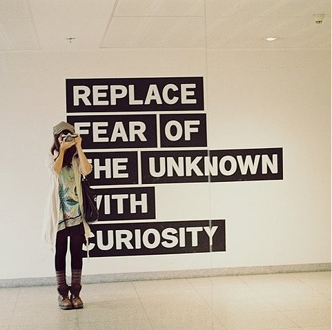 replace fear of the unknow with curiosity